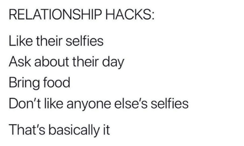 selfies: RELATIONSHIP HACKS:  Like their selfies  Ask about their day  Bring food  Don't like anyone else's selfies  That's basically it