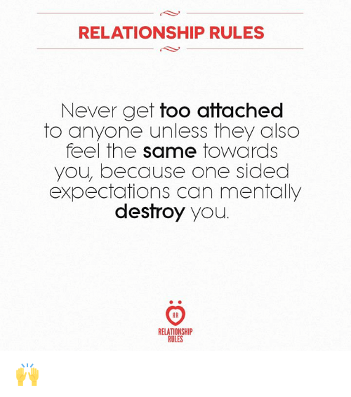 Never, Can, and One: RELATIONSHIP RULES  Never get too attached  to anyone unless they also  feel the same towards  you, because one sided  expectations can mentally  destroy you.  IR  RELATIONSHIP  RULES 🙌