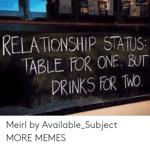 Dank, Memes, and Target: RELATIONSHIP STATUS  ABLE FOR ONE, BUT  DRINKS FOR hO Meirl by Available_Subject MORE MEMES