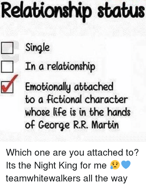 Life, Martin, and Memes: Relationship status  L Single  In a relationship  Emotionally attached  to a fictional character  whose life is in the hands  of George R.R. Martin Which one are you attached to? Its the Night King for me 😥💙 teamwhitewalkers all the way