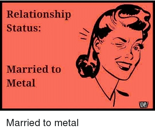 Memes, Relationship Status, and Metal: Relationship  Status:  Married to  Metal  IMP Married to metal