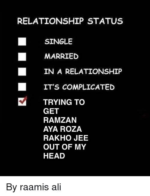 Ali, Head, and Memes: RELATIONSHIP STATUS  SINGLE  MARRIED  IN A RELATIONSHIP  ITS COMPLICATED  TRYING TO  GET  RAMZAN  AYA ROZA  RAKHO JEE  OUT OF MY  HEAD By raamis ali