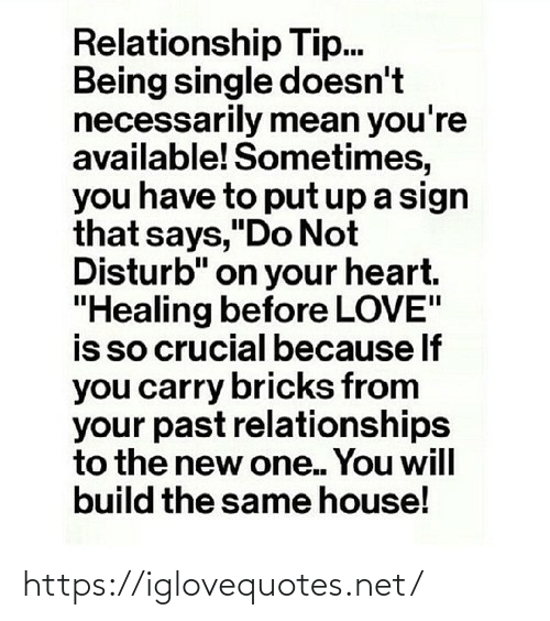 "Love Is: Relationship Tip.  Being single doesn't  necessarily mean you're  available! Sometimes,  you have to put up a sign  that says,""Do Not  Disturb"" on your heart.  ""Healing before LOVE""  is so crucial because If  you carry bricks from  your past relationships  to the new one. You will  build the same house! https://iglovequotes.net/"