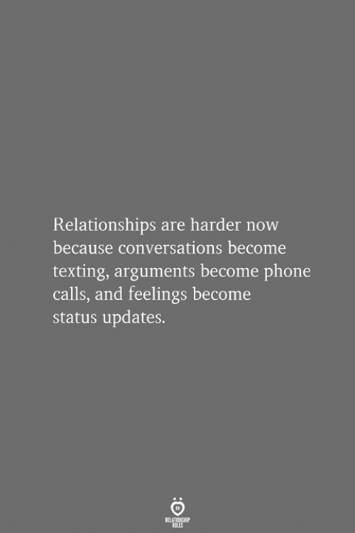 Phone, Relationships, and Texting: Relationships are harder now  because conversations become  texting, arguments become phone  calls, and feelings become  status updates.  RELATIONSHIP  LES