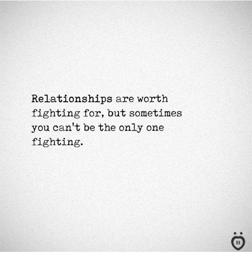 Relationships, Only One, and One: Relationships are worth  fighting for, but sometimes  you cant be the only one  fighting.  I R