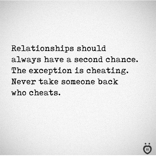 Cheating, Relationships, and Never: Relationships should  always have a second chance.  The exception is cheating.  Never take someone back  who cheats.