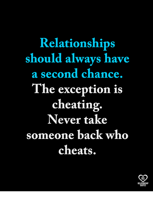 Cheating, Memes, and Relationships: Relationships  should always have  a second chance.  The exception is  cheating.  Never take  someone back who  cheats.  RO  RELATIONSHP  QUOTES