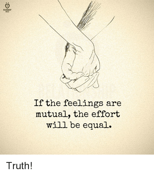Truth, Will, and Feelings: RELATIONSIP  RULES  If the feelings are  mutual, the effort  will be equal. Truth!