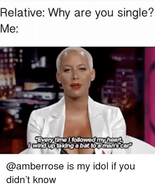 Why Are You Single: Relative: Why are you single?  Me:  Every time I followed my heart  l wind up takdng abat toa man's car @amberrose is my idol if you didn't know