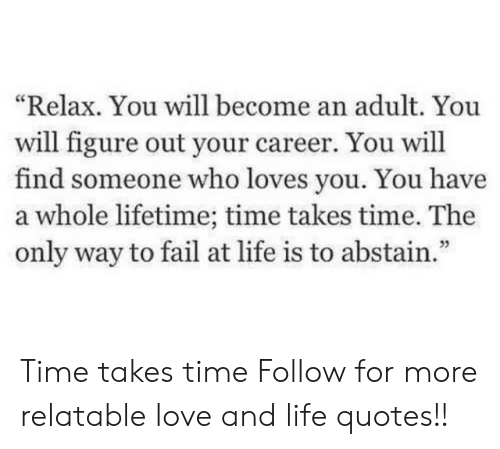 """Fail, Life, and Love: """"Relax. You will become an adult. You  will figure out your career. You will  find someone who loves you. You have  a whole lifetime; time takes time. The  only way to fail at life is to abstain."""" Time takes time  Follow for more relatable love and life quotes!!"""