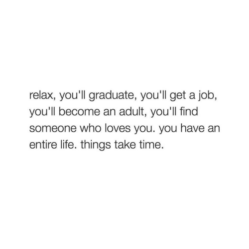 Life, Time, and Job: relax, you'll graduate, you'll get a job,  you'll become an adult, you'll find  someone who loves you. you have an  entire life. things take time.