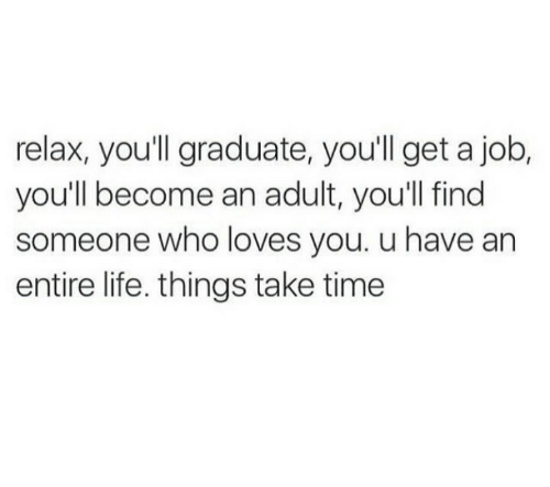 Life, Time, and Job: relax, you'll graduate, you'll get a job,  you'll become an adult, you'll find  someone who loves you. u have an  entire life. things take time