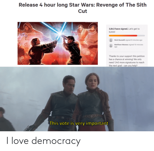 Nick: Release 4 hour long Star Wars: Revenge of The Sith  Cut  3,843 have signed. Let's get to  5,000!  Nick Buzzelli signed 8 minutes ago  Matthew Maness signed 10 minutes  ago  Thanks to your support this petition  has a chance at winning! We only  need 1,140 more signatures to reach  the next goal - can you help?  PAEESE  This vote is very important I love democracy