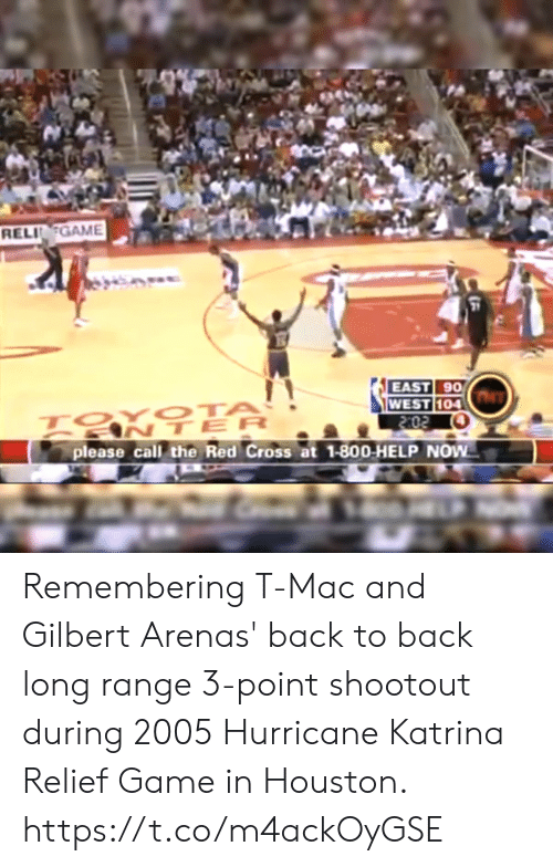 Back to Back, Memes, and Gilbert Arenas: RELIGAME  21  EAST 90  104  ANTER  please call the Red Cross at 1-800-HELP NOW Remembering T-Mac and Gilbert Arenas' back to back long range 3-point shootout during 2005 Hurricane Katrina Relief Game in Houston. https://t.co/m4ackOyGSE