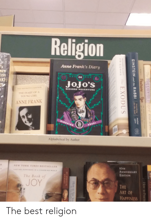 New York, Anne Frank, and Best: Religion  Anne Frank's Diary  REW  ISH  AKH  JoJo'S  THE DEFINITTVE EDITION  BIZARRE ADVENTURE  THE DLARY OF A  YOUNG GIRL  ANNE FRANK  HIRONIKO  ARAKI  10STAR  Alphabetical by Author  NEW YORK TIMES BESTSELLER  10TH  CAN  woRLD  Dx:3*1  ANNIVERSANY  EDITION  The Book of  JOY  THE  ART OF  HAPPINESS  The  Happiness Prayer EVAN MOPt  Pastrami  Pye  How to Practic  ai er D!  NAOMI  RABBI  Searching  for the Sou  EINSTEIN  and the  LEVY  EXODUS  CHARD ELLIOTT  The  FPIEDMAN  How to Se You  Ar Yeu Really A  MY SPIRITU AL  ORNEY The best religion
