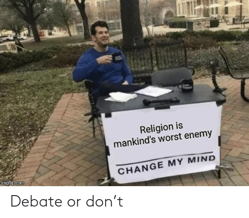 enemy: Religion is  mankind's worst enemy  CHANGE MY MIND  imgflip.com Debate or don't