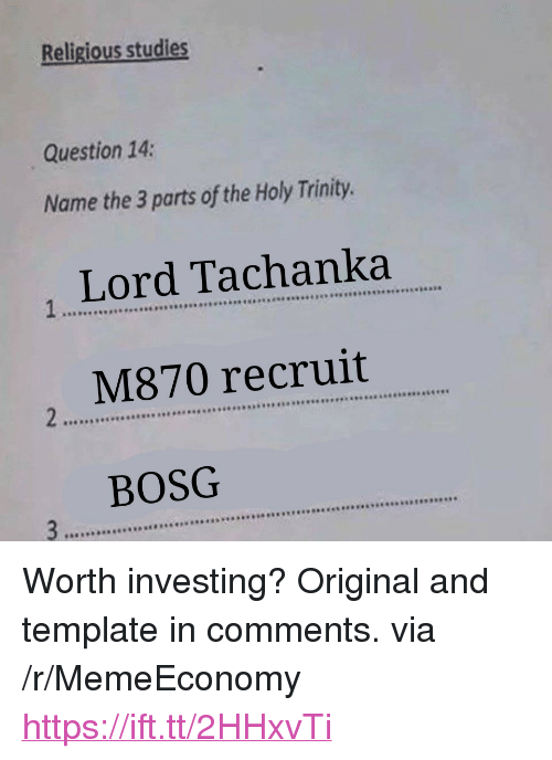 "Template, Trinity, and Lord: Religious studies  Question 14  Name the 3 parts of the Holy Trinity.  Lord Tachanka  M870 recruit  BOSG  a98 <p>Worth investing? Original and template in comments. via /r/MemeEconomy <a href=""https://ift.tt/2HHxvTi"">https://ift.tt/2HHxvTi</a></p>"