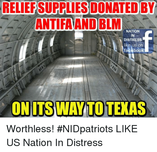 Memes, Texas, and 🤖: RELILEP  SUPPLIESDONATED  BY  ANTIFAAND BLM  NATION  IN  DISTRESS  like us on  façabook  ON ITS WAY TO TEXAS Worthless! #NIDpatriots LIKE US ►Nation In Distress