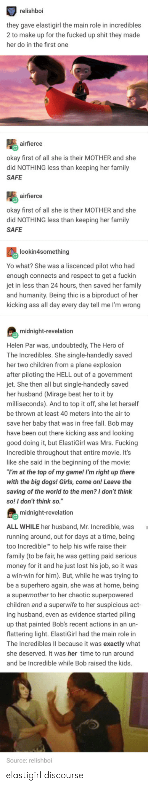 "Ass, Children, and Dogs: relishboi  hey gave elastigirl the main role in incredibles  2 to make up for the fucked up shit they made  her do in the first one  airfierce  kay first of all she is their MOTHER and she  did NOTHING less than keeping her family  SAFE  airfierce  okay first of all she is their MOTHER and she  did NOTHING less than keeping her family  SAFE  lookin4something  Yo what? She was a liscenced pilot who had  enough connects and respect to get a fuckin  in less than 24 hours, then saved her family  nd humanity. Being thic is a biproduct of her  kicking ass all day every day tell me I'm wrong  midnight-revelation  Helen Par was, undoubtedly, The Hero of  The Incredibles. She single-handedly saved  her two children from a plane explosion  fter piloting the HELL out of a government  jet. She then all but single-handedly saved  her husband (Mirage beat her to it by  milliseconds). And to top it off, she let herself  be thrown at least 40 meters into the air to  save her baby that was in free fall. Bob may  have been out there kicking ass and looking  good  Incredible throughout that entire movie. It's  like she said in the beginning of the movie  doing it, but ElastiGirl was Mrs. Fucking  at the top of my game! I'm right up there  with the big dogs! Girls, come on! Leave the  saving of the world to the men? I don't think  so! I don't think so.""  midnight-revelation  ALL WHILE her husband, Mr. Incredible, was  running around, out for days at a time, being  too In  family (to be fair, he was getting paid serious  credible to help his wife raise their  ney for it and he just lost his job, so it was  win-win for him). But, while he was trying to  e a superhero again, she was at home, being  a supermother to her chaotic superpowered  children and a superwife to her suspicious a  ing husband, even as evidence started piling  up that painted Bob's recent actions in an un-  flattering light. ElastiGirl had the main role in  ct  he Incredibles lII because it was exactly what  she deserved. It was her time to run around  and be Incredible while Bob raised the kids  Source: relishboi elastigirl discourse"