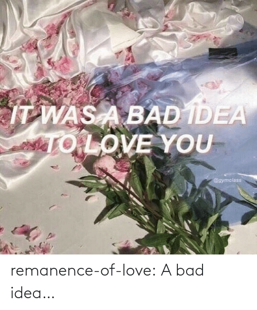 A Bad: remanence-of-love:  A bad idea…