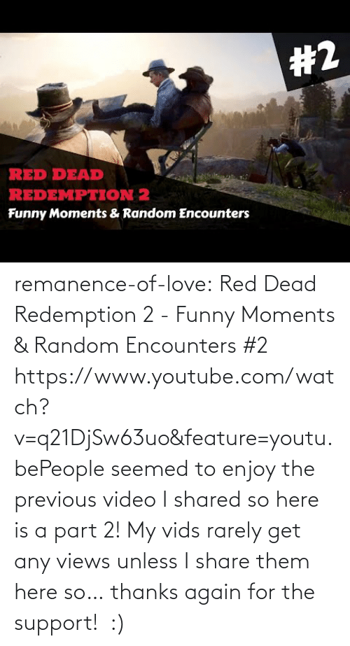 A: remanence-of-love:  Red Dead Redemption 2 - Funny Moments & Random Encounters #2 https://www.youtube.com/watch?v=q21DjSw63uo&feature=youtu.bePeople seemed to enjoy the previous video I shared so here is a part 2! My vids rarely get any views unless I share them here so… thanks again for the support!  :)