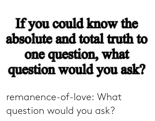 question: remanence-of-love:  What question would you ask?