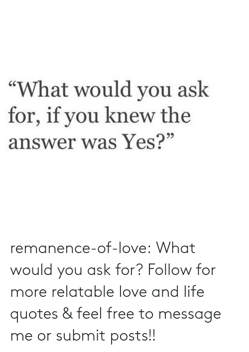 follow: remanence-of-love:  What would you ask for?   Follow for more relatable love and life quotes    & feel free to message me or submit posts!!