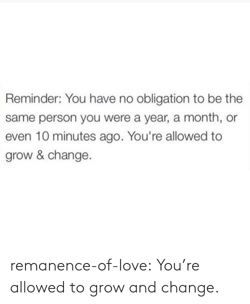 Change: remanence-of-love:  You're allowed to grow and change.