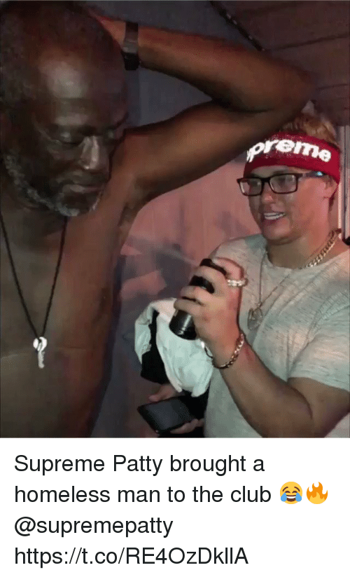 Club, Homeless, and Supreme: reme Supreme Patty brought a homeless man to the club 😂🔥 @supremepatty https://t.co/RE4OzDkllA