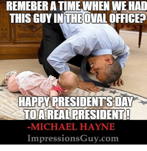 Happy, Michael, and Presidents: REMEBER A TIMEWHEN WE HAD  THIS GUY INTHEOVALOFFICE  HAPPY PRESIDENTS DAY  TOAREAL PRESIDENT  -MICHAEL HAYNE  ImpressionsGuy.com