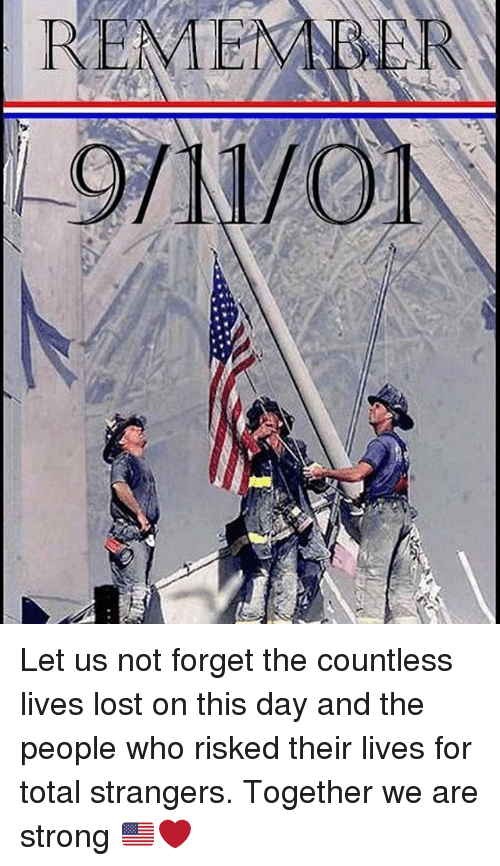 Memes, Lost, and Strong: REMEM Let us not forget the countless lives lost on this day and the people who risked their lives for total strangers. Together we are strong 🇺🇸❤️