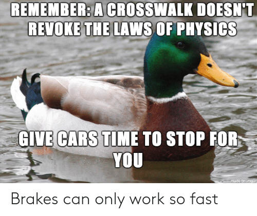 Cars, Work, and Time: REMEMBER:A  CROSSWALK  DOESN'T  REVOKE THE LAWS OF PHYSICS  GIVE CARS  TIME TO STOP FOR  YOU Brakes can only work so fast