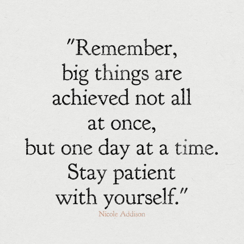 "at-a-time: ""Remember,  big things are  achieved not all  at once,  but one day at a time.  Stay patient  with yourself.""  Nicole Addison"