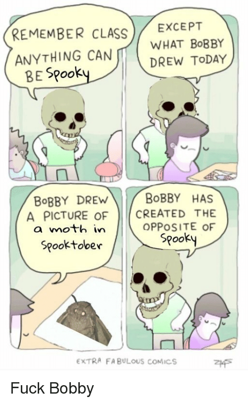 Fuck, Today, and Spooky: REMEMBER CLASS EXCEPT  ANYTHING CAN WHAT BOBBY  DREW TODAY  BE Spook  BoBBY DREW  BoBBY HAS  A PICTURE OF CREATED THE  a moth in  OPPOSITE OF  Spooky  Spooktober  EXTRA FA BULOUS COMICS Fuck Bobby