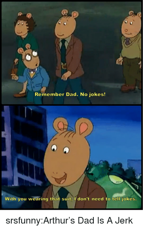 Arthur, Dad, and Tumblr: Remember Dad. No jokes!  With you wearing that suit, I don't need to tell jokes. srsfunny:Arthur's Dad Is A Jerk