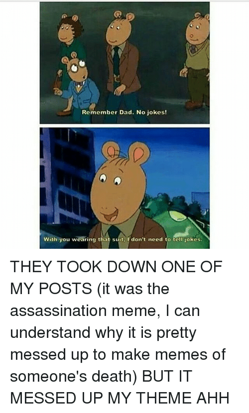 Making Meme: Remember Dad. No jokes!  With you wearing that suit, I don't need to tell jokes. THEY TOOK DOWN ONE OF MY POSTS (it was the assassination meme, I can understand why it is pretty messed up to make memes of someone's death) BUT IT MESSED UP MY THEME AHH