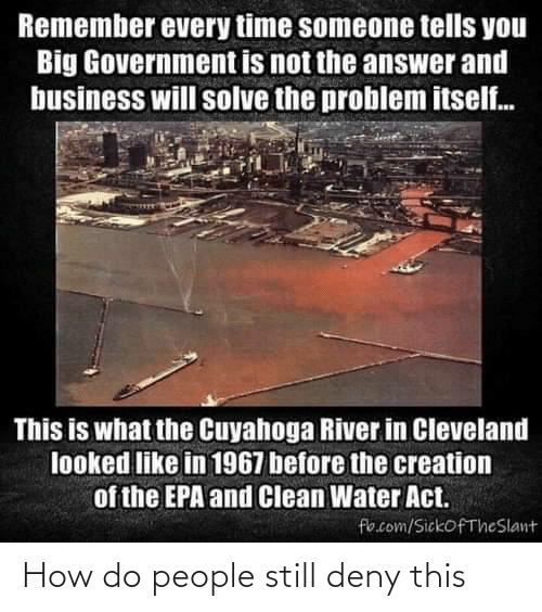 epa: Remember every time someone tells you  Big Government is not the answer and  business will solve the problem itself.  This is what the Cuyahoga River in Cleveland  looked like in 1967 before the creation  of the EPA and Clean Water Act.  fb.com/SickofTheSlant How do people still deny this