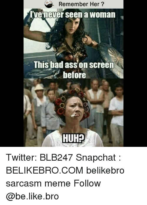 Ass, Bad, and Be Like: Remember Her?  ve'never seen a woman  This bad ass on screen  before  HUH? Twitter: BLB247 Snapchat : BELIKEBRO.COM belikebro sarcasm meme Follow @be.like.bro
