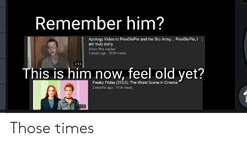 freaky friday: Remember him?  Apology Video to PewDiePie and the Bro Army... PewDiePie, I  am truly sorry.  Dillon The Hacker  5 years ago 702K views  2:13  This is him now, feel old yet?  Freaky Friday (2003): The Worst Scene in Cinema  2 months ago 191K views  6:28 Those times