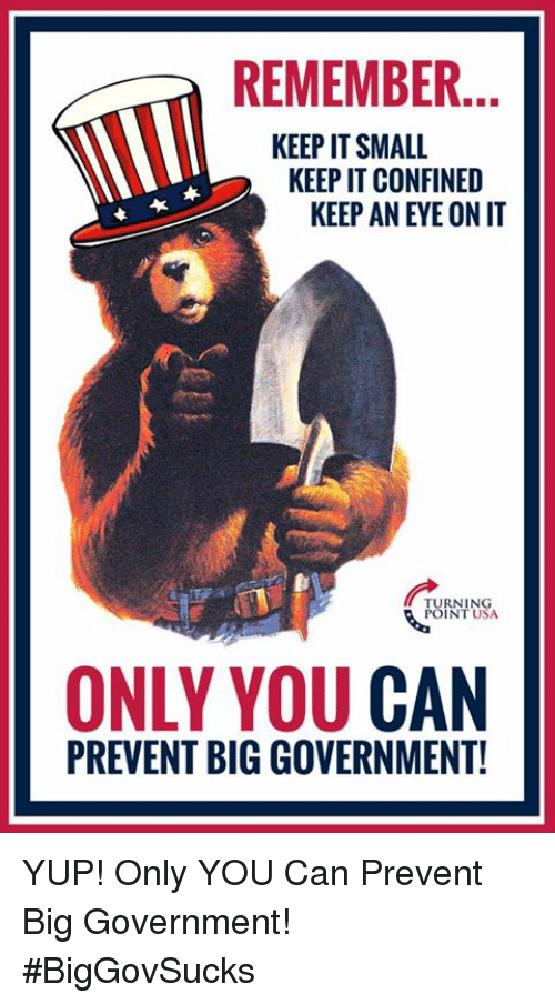 Big Government: REMEMBER.  KEEP IT SMALL  KEEP IT CONFINED  KEEP AN EYE ON IT  RNING  INT USA  ONLY YOU CAN  PREVENT BIG GOVERNMENT! YUP! Only YOU Can Prevent Big Government! #BigGovSucks