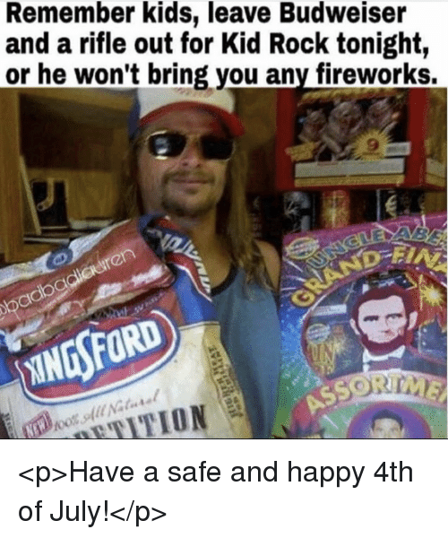 4th of July, Fireworks, and Happy: Remember kids, leave Budweiser  and a rifle out for Kid Rock tonight,  or he won't bring you any fireworks. <p>Have a safe and happy 4th of July!</p>