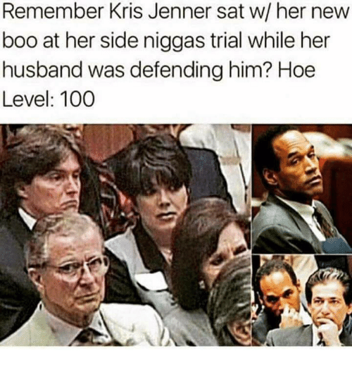 Anaconda, Boo, and Hoe: Remember Kris Jenner sat w/ her new  boo at her side niggas trial while her  husband was defending him? Hoe  Level: 100
