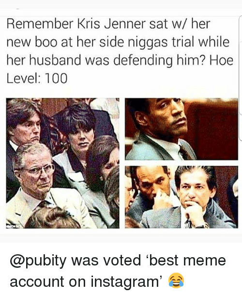 Kris Jenner: Remember Kris Jenner sat w/ her  new boo at her side niggas trial while  her husband was defending him? Hoe  Level: 100 @pubity was voted 'best meme account on instagram' 😂