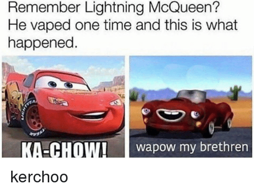Kerchoo: Remember Lightning McQueen?  He vaped one time and this is what  happened  KA-CHOWI wapow my brethren kerchoo