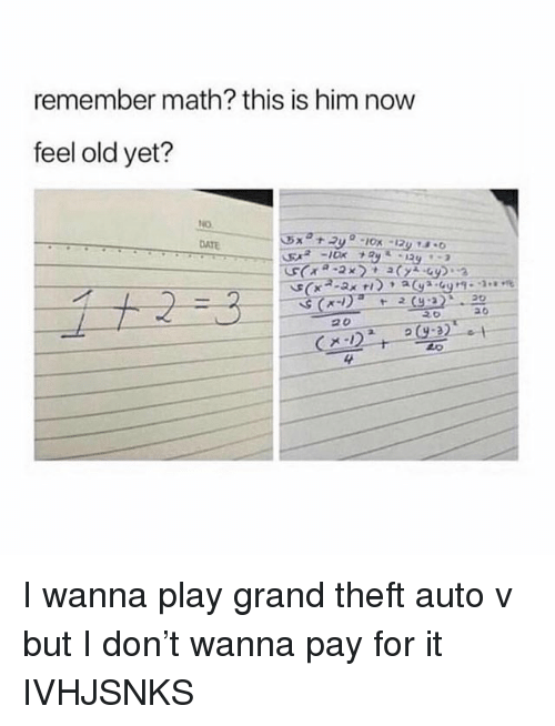 grand theft auto: remember math? this is him now  feel old yet?  DATE  4 I wanna play grand theft auto v but I don't wanna pay for it IVHJSNKS