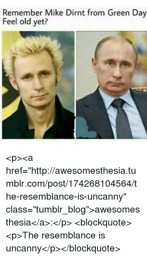 "Tumblr, Blog, and Http: Remember Mike Dirnt from Green Day  Feel old yet? <p><a href=""http://awesomesthesia.tumblr.com/post/174268104564/the-resemblance-is-uncanny"" class=""tumblr_blog"">awesomesthesia</a>:</p>  <blockquote><p>The resemblance is uncanny</p></blockquote>"