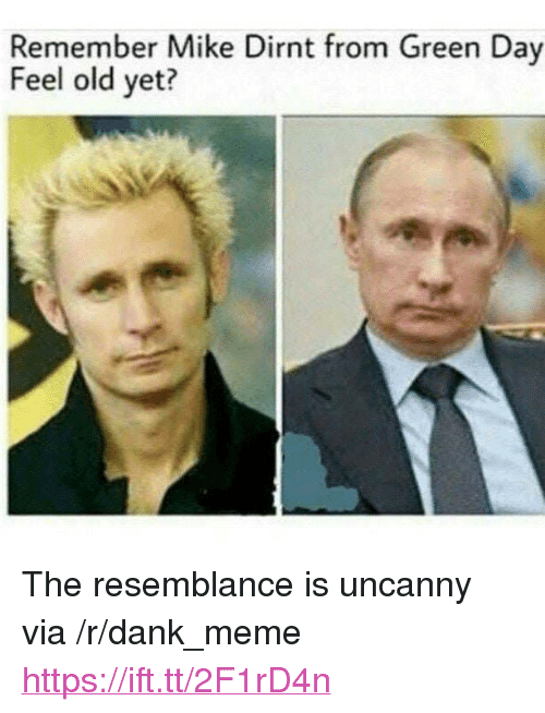 "Dank, Meme, and Old: Remember Mike Dirnt from Green Day  Feel old yet? <p>The resemblance is uncanny via /r/dank_meme <a href=""https://ift.tt/2F1rD4n"">https://ift.tt/2F1rD4n</a></p>"