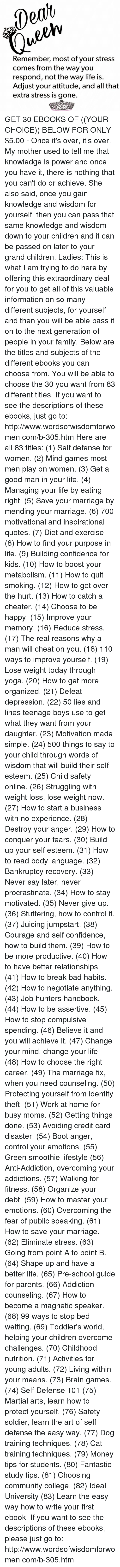 Bad, Bodies , and Brains: Remember, most of your stress  comes from the way you  respond, not the way life is.  Adjust your attitude, and all that  extra stress is gone. GET 30 EBOOKS OF ((YOUR CHOICE)) BELOW FOR ONLY $5.00 - Once it's over, it's over.   My mother used to tell me that knowledge is power and once you have it, there is nothing that you can't do or achieve. She also said, once you gain knowledge and wisdom for yourself, then you can pass that same knowledge and wisdom down to your children and it can be passed on later to your grand children.   Ladies: This is what I am trying to do here by offering this extraordinary deal for you to get all of this valuable information on so many different subjects, for yourself and then you will be able pass it on to the next generation of people in your family. Below are the titles and subjects of the different ebooks you can choose from. You will be able to choose the 30 you want from 83 different titles. If you want to see the descriptions of these ebooks, just go to: http://www.wordsofwisdomforwomen.com/b-305.htm   Here are all 83 titles: (1) Self defense for women. (2) Mind games most men play on women. (3) Get a good man in your life. (4) Managing your life by eating right. (5) Save your marriage by mending your marriage. (6) 700 motivational and inspirational quotes. (7) Diet and exercise. (8) How to find your purpose in life. (9) Building confidence for kids. (10) How to boost your metabolism. (11) How to quit smoking. (12) How to get over the hurt. (13) How to catch a cheater. (14) Choose to be happy. (15) Improve your memory. (16) Reduce stress. (17) The real reasons why a man will cheat on you. (18) 110 ways to improve yourself. (19) Lose weight today through yoga. (20) How to get more organized. (21) Defeat depression. (22) 50 lies and lines teenage boys use to get what they want from your daughter. (23) Motivation made simple. (24) 500 things to say to your child through words of wisdom that will build their self esteem.   (25) Child safety online. (26) Struggling with weight loss, lose weight now. (27) How to start a business with no experience. (28) Destroy your anger. (29) How to conquer your fears. (30) Build up your self esteem. (31) How to read body language. (32) Bankruptcy recovery. (33) Never say later, never procrastinate. (34) How to stay motivated. (35) Never give up. (36) Stuttering, how to control it. (37) Juicing jumpstart. (38) Courage and self confidence, how to build them. (39) How to be more productive. (40) How to have better relationships. (41) How to break bad habits. (42) How to negotiate anything. (43) Job hunters handbook. (44) How to be assertive. (45) How to stop compulsive spending. (46) Believe it and you will achieve it. (47) Change your mind, change your life. (48) How to choose the right career. (49) The marriage fix, when you need counseling. (50) Protecting yourself from identity theft. (51) Work at home for busy moms. (52) Getting things done. (53) Avoiding credit card disaster.   (54) Boot anger, control your emotions. (55) Green smoothie lifestyle (56) Anti-Addiction, overcoming your addictions. (57) Walking for fitness. (58) Organize your debt. (59) How to master your emotions. (60) Overcoming the fear of public speaking. (61) How to save your marriage. (62) Eliminate stress. (63) Going from point A to point B. (64) Shape up and have a better life. (65) Pre-school guide for parents. (66) Addiction counseling. (67) How to become a magnetic speaker. (68) 99 ways to stop bed wetting. (69) Toddler's world, helping your children overcome challenges. (70) Childhood nutrition. (71) Activities for young adults. (72) Living within your means. (73) Brain games. (74) Self Defense 101 (75) Martial arts, learn how to protect yourself. (76) Safety soldier, learn the art of self defense the easy way. (77) Dog training techniques. (78) Cat training techniques. (79) Money tips for students. (80) Fantastic study tips. (81) Choosing community college. (82) Ideal University (83) Learn the easy way how to write your first ebook.  If you want to see the descriptions of these ebooks, please just go to: http://www.wordsofwisdomforwomen.com/b-305.htm