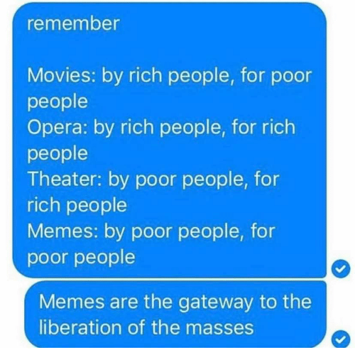 Richness: remember  Movies: by rich people, for poor  people  Opera: by rich people, for rich  people  Theater: by poor people, for  rich people  Memes: by poor people, for  poor people  Memes are the gateway to the  liberation of the masses