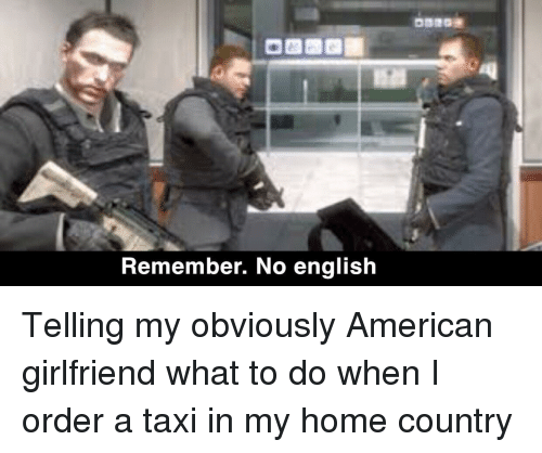 American, Home, and Taxi: Remember. No english Telling my obviously American girlfriend what to do when I order a taxi in my home country